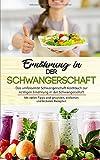Ernährung in der Schwangerschaft: Das umfassende Schwangerschaft Kochbuch zur richtigen Ernährung in der Schwangerschaft mit vielen Tipps und ... Rezepten (Schwangerschaft Ernährung, Band 1)